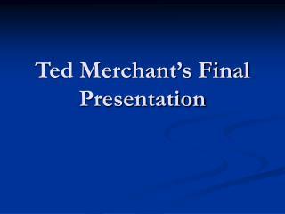 Ted Merchant's Final Presentation