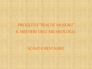 PROGETTO  REALTA  MUSEALI  IL MESTIERE DELL ARCHEOLOGO:
