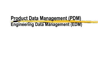Product Data Management (PDM) Engineering Data Management (EDM)
