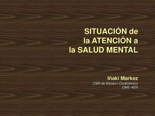 SITUACIÓN de  la ATENCIÓN a  la SALUD MENTAL Iñaki Markez CSM de Basauri (Osakidetza) OME-AEN