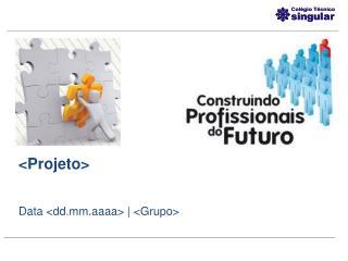 <Projeto> Data <dd.mm.aaaa> | <Grupo>
