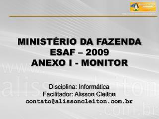MINISTÉRIO DA FAZENDA  ESAF – 2009 ANEXO I - MONITOR
