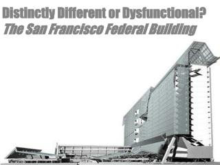 Distinctly Different or Dysfunctional? The San Francisco Federal Building