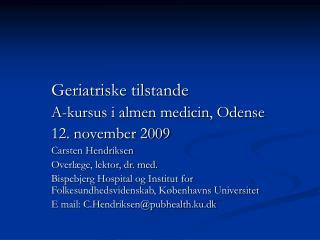 Geriatriske tilstande   A-kursus i almen medicin, Odense   12. november 2009   Carsten Hendriksen   Overl ge, lektor, dr