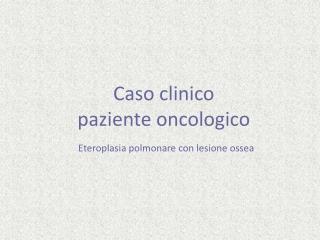 Caso clinico paziente oncologico  Eteroplasia polmonare con lesione ossea