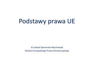 Podstawy prawa UE dr Izabela Skomerska-Muchowska Katedra Europejskiego Prawa Konstytucyjnego