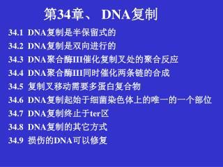 34.1  DNA 复制是半保留式的 34.2  DNA 复制是双向进行的  34.3  DNA 聚合酶 III 催化复制叉处的聚合反应 34.4  DNA 聚合酶 III 同时催化两条链的合成