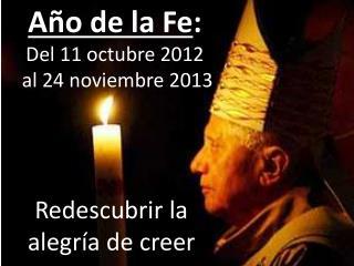Año de la Fe : Del 11 octubre 2012    al 24 noviembre 2013