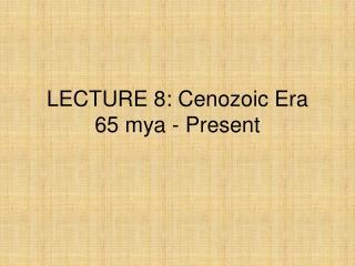 LECTURE 8: Cenozoic Era 65 mya - Present
