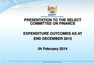 PRESENTATION TO THE SELECT COMMITTEE ON FINANCE EXPENDITURE OUTCOMES AS AT END DECEMBER 2013