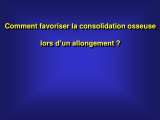Comment favoriser la consolidation osseuse lors d'un allongement ?