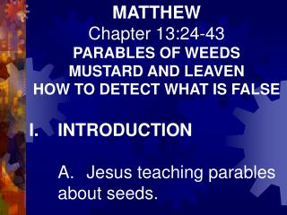 MATTHEW Chapter 13:24-43 PARABLES OF WEEDS MUSTARD AND LEAVEN HOW TO DETECT WHAT IS FALSE