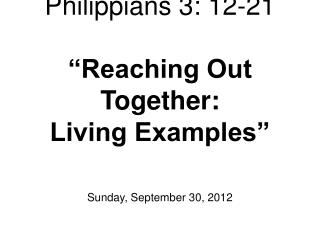 Philippians 3: 12-21 �Reaching Out Together:  Living Examples�