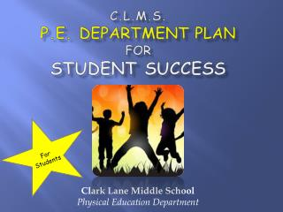 C.L.M.S. p.e.  department plan for  STUDENT success