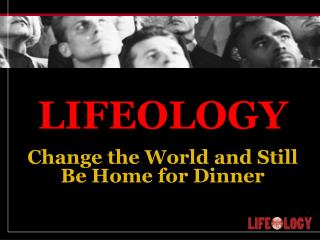 LIFEOLOGY Change the World and Still Be Home for Dinner