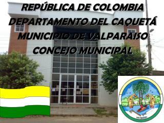 REPÚBLICA DE COLOMBIA DEPARTAMENTO DEL CAQUETÁ MUNICIPIO DE  VALPARAISO CONCEJO MUNICIPAL