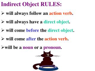 Indirect Object RULES:  will always follow an  action verb .  will always have a  direct object .