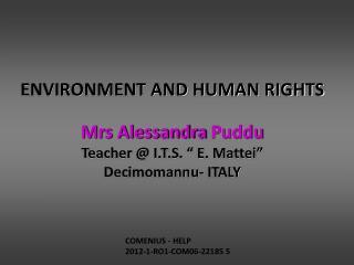 "ENVIRONMENT AND HUMAN RIGHTS Mrs Alessandra  Puddu Teacher @ I.T.S. "" E. Mattei"""