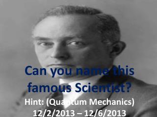 Can you name this famous Scientist?   Hint: (Quantum Mechanics) 12/2/2013 – 12/6/2013