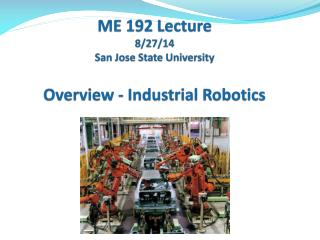 Sa ME 192 Lecture 8/27/14 San Jose State University Overview - Industrial Robotics