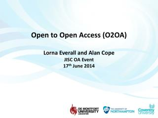 Open to Open Access (O2OA) Lorna Everall and Alan Cope JISC OA Event  17 th  June 2014