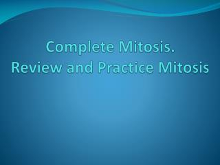 Complete Mitosis. Review and Practice Mitosis
