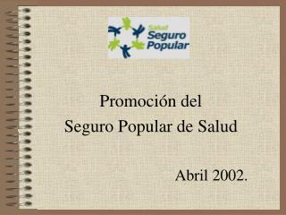 Promoci n del  Seguro Popular de Salud  Abril 2002.