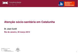 Atenção sócio-sanitária em Catalunha Dr. Joan Cunill Rio de Janeiro, 20 março 2012