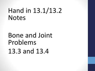 Hand in 13.1/13.2 Notes Bone and Joint Problems 13.3 and 13.4