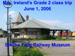 Mrs. Ireland�s Grade 2 class trip  June 1, 2006 Smiths Falls Railway Museum