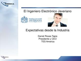 El Ingeniero Electrónico Javeriano Expectativas desde la Industria Daniel Rosas Tapia