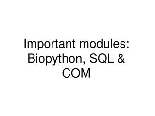 Important modules: Biopython, SQL & COM