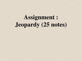 Assignment :  Jeopardy (25 notes)