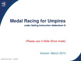 Medal Racing for Umpires under Sailing Instruction Addendum Q (Please use in Slide Show mode)