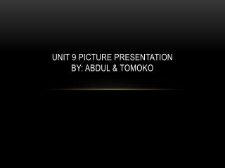 Unit 9 picture presentation by: Abdul & Tomoko