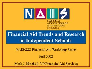 NAIS/SSS Financial Aid Workshop Series Fall 2002 Mark J. Mitchell, VP Financial Aid Services
