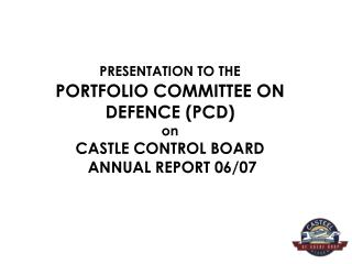 PRESENTATION TO THE  PORTFOLIO COMMITTEE ON DEFENCE PCD on  CASTLE CONTROL BOARD  ANNUAL REPORT 06
