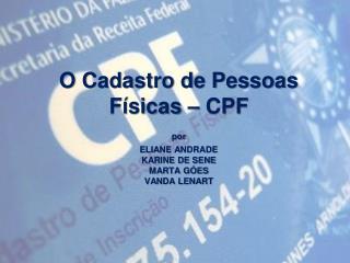 O Cadastro de Pessoas Físicas  – CPF por ELIANE ANDRADE KARINE DE SENE  MARTA GÓES VANDA LENART