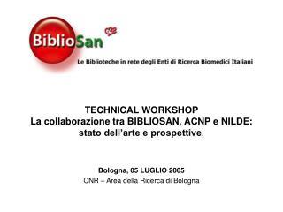 TECHNICAL WORKSHOP La collaborazione tra BIBLIOSAN, ACNP e NILDE: stato dell'arte e prospettive .