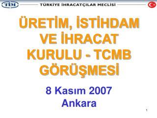 ÜRETİM, İSTİHDAM VE İHRACAT KURULU - TCMB GÖRÜŞMESİ 8 Kasım 2 00 7 Ankara