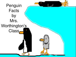 Penguin Facts  by  Mrs. Worthington's  Class