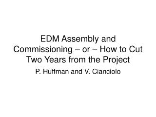 EDM Assembly and Commissioning – or – How to Cut Two Years from the Project