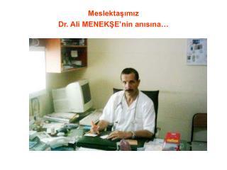 Meslektaşımız Dr. Ali MENEKŞE'nin anısına…