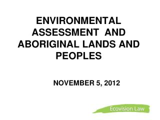 ENVIRONMENTAL ASSESSMENT  AND  ABORIGINAL LANDS AND PEOPLES   	NOVEMBER 5, 2012