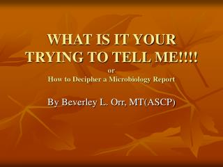 WHAT IS IT YOUR TRYING TO TELL ME!!!! or How to Decipher a Microbiology Report