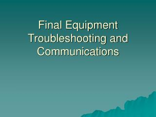 Final Equipment Troubleshooting and Communications