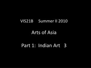 VIS21B     Summer II 2010 Arts of Asia Part 1:  Indian Art   3