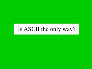 Is ASCII the only way?