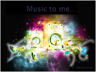Music to me…