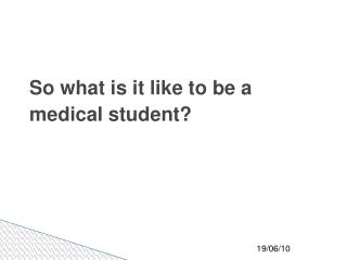 So what is it like to be a medical student?